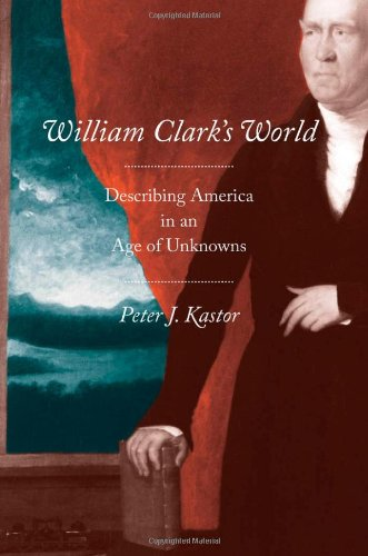William Clark's World: Describing America in an Age of Unknowns (The Lamar Series in Western History)