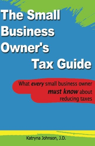 The Small Business Owner's Tax Guide: What every small business owner must know about reducing taxes