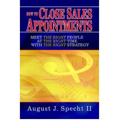 [(How to Close Sales Appointments: Meet the Right People at the Right Time with the Right Strategy )] [Author: August J Specht II] [Jun-2005] pdf