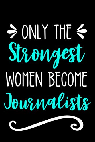 Only the Strongest Women Become Journalists: Lined Journal Notebook for Female Journalists, Journalism Major, Students & Professors