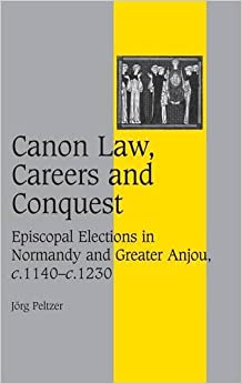 Canon Law, Careers and Conquest: Episcopal Elections in Normandy and Greater Anjou, c.1140-c.1230 (Cambridge Studies in Medieval Life and Thought: Fourth Series)