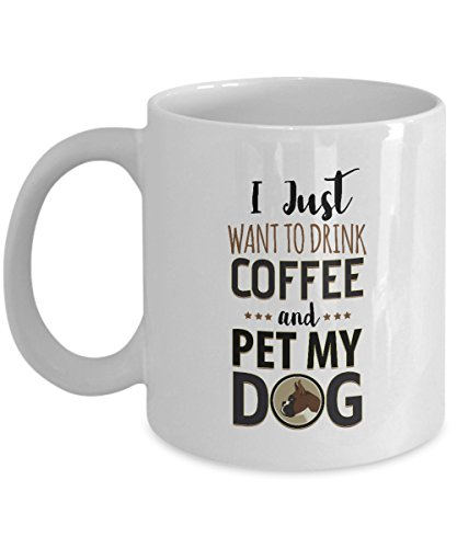 I Just Want To Drink Coffee And Pet My Dog - Boxer - 11 Oz White Ceramic Coffee Mug, Cup - Cute Gift For Dog Owner, Lover, Mom, Dad