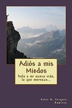 Adiós A Mis Miedos: hola a mi nueva vida, la que merezco... (Motivación Para Vivir Plenamente nº 3) (Spanish Edition) by [Ramírez, Peter R Vergara]