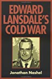 Edward Lansdale's Cold War (Culture, Politics, and the Cold War)