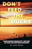 Don't Feed the Ducks!: Overcoming Unhealthy Helping in Your Life & Relationships
