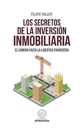 Los Secretos de la Inversión Inmobiliaria: El camino hacia la libertad financiera (Original Chile nº 2017) eBook: Yaluff Portilla, Felipe: Amazon.es: Tienda Kindle