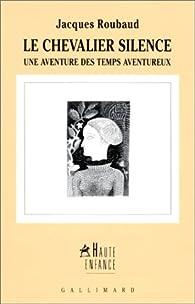 Le Chevalier Silence . Une aventure des temps aventureux par Jacques Roubaud