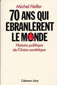 Soixante-dix ans qui ébranlèrent le monde : Histoire politique de l'Union soviétique par Michel Heller