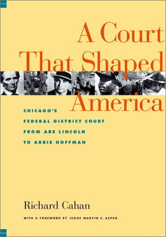A Court That Shaped America : Chicago's Federal District Court from Abe Lincoln to Abbie Hoffman