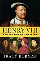 Henry VIII and the Men Who Made Him: The…