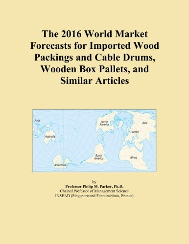 The 2016 World Market Forecasts for Imported Wood Packings and Cable Drums, Wooden Box Pallets, and Similar Articles