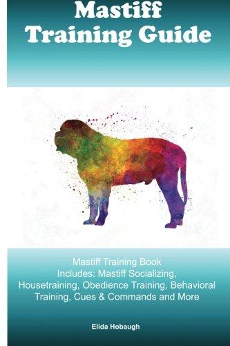 Mastiff Training Guide Mastiff Training Book Includes: Mastiff Socializing, Housetraining, Obedience Training, Behavioral Training, Cues & Commands and More