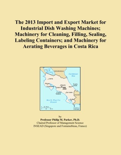 The 2013 Import and Export Market for Industrial Dish Washing Machines; Machinery for Cleaning, Filling, Sealing, Labeling Containers; and Machinery for Aerating Beverages in Costa Rica
