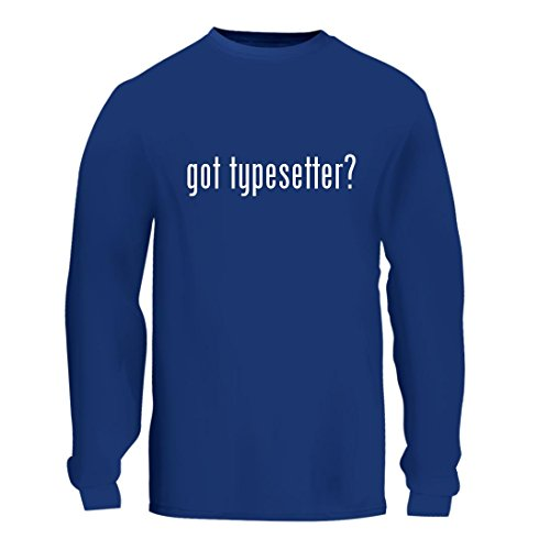 got typesetter? - A Nice Men's Long Sleeve T-Shirt Shirt, Blue, Large - Typesetter Plaque