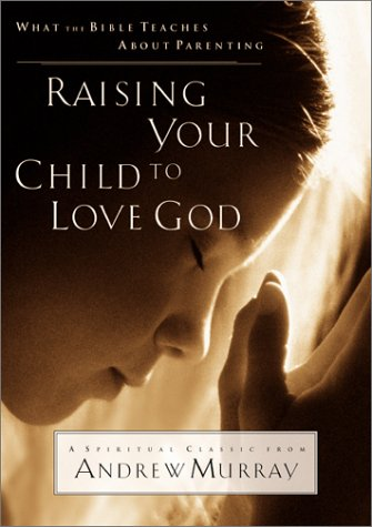 Raising Your Child to Love God: What the Bible Teaches About Parenting