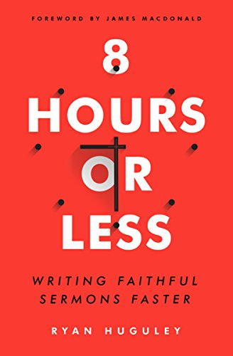 8 Hours or Less: Writing faithful sermons faster by [Huguley, Ryan]