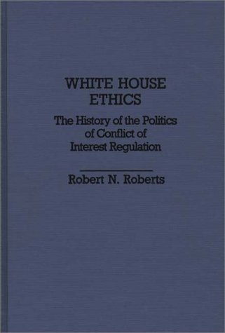 White House Ethics: The History of the Politics of Conflict of Interest Regulation (Contributions in Political Science)