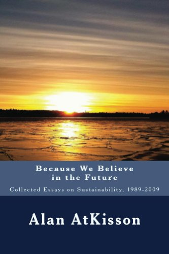 Because We Believe in the Future: Collected Essays on Sustainability 1989-2009