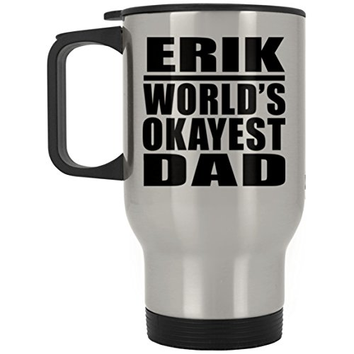 - Dad Travel Mug, Erik World's Okayest Dad - Travel Mug, Stainless Steel Tumbler, Best Gift with His Name for Father, Daddy, Him, Parent, Husband from Daughter, Son, Kid, Wife