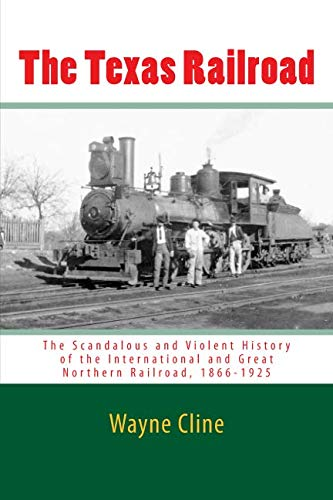 The Texas Railroad: The Scandalous and Violent History of the International and Great Northern Railroad, 1866-1925