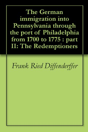The German immigration into Pennsylvania through the port of Philadelphia from 1700 to 1775 : part II: The Redemptioners