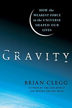 Gravity: How the Weakest Force in the Universe Shaped Our Lives by [Clegg, Brian]