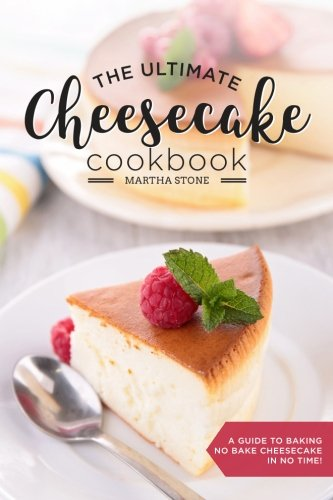 The Ultimate Cheesecake Cookbook: A Guide to Baking No Bake Cheesecake in No Time - Over 25 Delicious Cheesecake Factory Recipes You Can't (Ultimate Cheesecake Recipe)