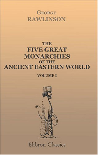 The Five Great Monarchies of the Ancient Eastern World: Or, The History, Geography, and Antiquities of Chaldæa, Assyria