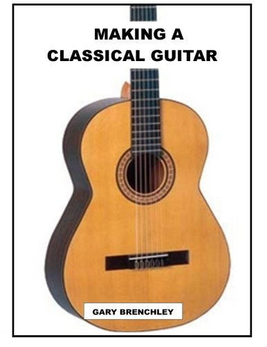 Making Classical Guitars - Making a Classical Guitar (Luthiers Books) (Volume 5)