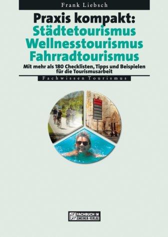 Praxis kompakt: Städtetourismus. Wellnesstourismus. Fahrradtourismus: Mit mehr als 180 Checklisten, Tipps und Beispielen für die Tourismusarbeit