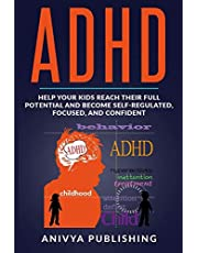ADHD - Help Your Kids Reach Their Full Potential and Become Self-Regulated, Focused, and Confident (By Anivya Publishing)