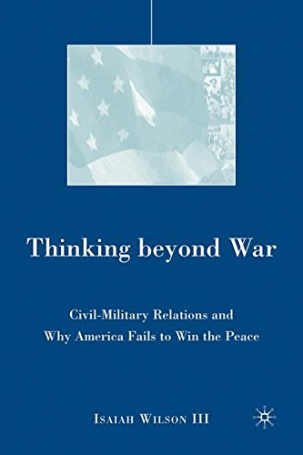 Thinking beyond War: Civil-Military Relations and Why America Fails to Win the Peace