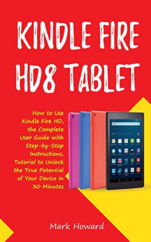 Kindle Fire HD8 Tablet: How to Use Kindle Fire HD 8, the Complete User Guide with Step-by-Step Instructions, Tutorial to Unlock the True Potential of Your Device in 30 Minutes Paperback – August 20, 2018