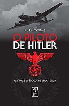 O Piloto de Hitler: A vida e a época de Hans Baur por [Sweeting, C.G.]