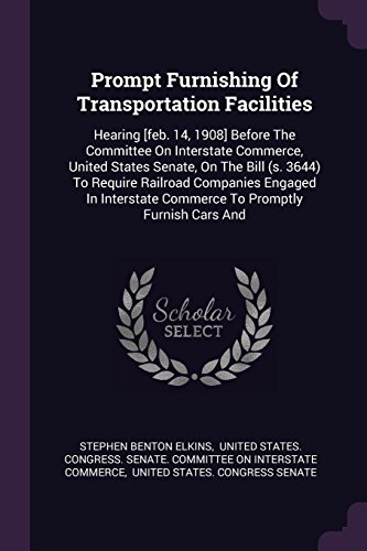 Prompt Furnishing Of Transportation Facilities: Hearing [feb. 14, 1908] Before The Committee On Interstate Commerce, United States Senate, On The Bill ... Commerce To Promptly Furnish Cars And