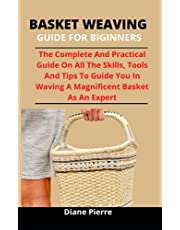 Basket Weaving Guide For Novices: The Complete And Practical Guide On All The Skills, Tools, And Tips To Guide You In Weaving A Magnificent Basket As An Expert