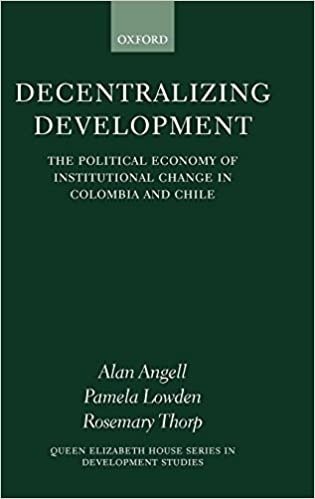 Decentralizing Development  The Political Economy of Institutional Change  in Columbia and Chile (Queen Elizabeth House Series in Development Studies)  1st ... acce89fb1ea