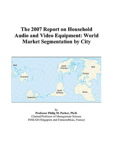 The 2007 Report on Household Audio and Video Equipment: World Market Segmentation by City