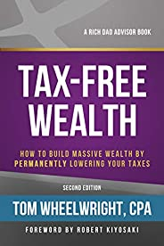 Tax-Free Wealth: How to Build Massive Wealth by Permanently Lowering Your Taxes (Rich Dad's Advisors (Pape