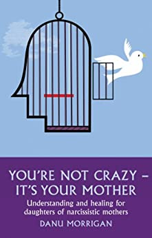 You're Not Crazy - It's Your Mother: Understanding and Healing for Daughters of Narcissistic Mothers (Daughters Of Narccissistic Mothers Book 1) by [Morrigan, Danu]
