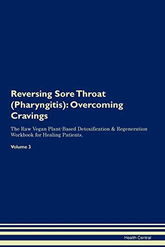 Reversing Sore Throat (Pharyngitis): Overcoming Cravings The Raw Vegan Plant-Based Detoxification & Regeneration Workbook for Healing Patients. Volume 3