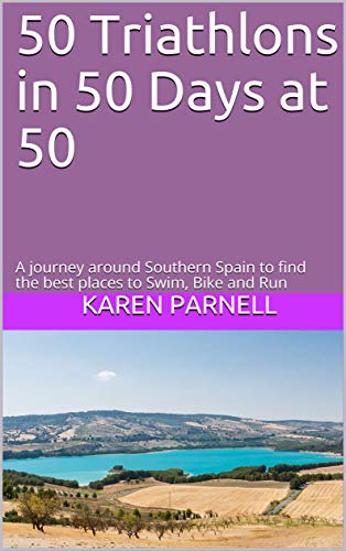 50 Triathlons in 50 Days at 50: A journey around Southern Spain to find the best places to Swim, Bike and Run por Karen Parnell