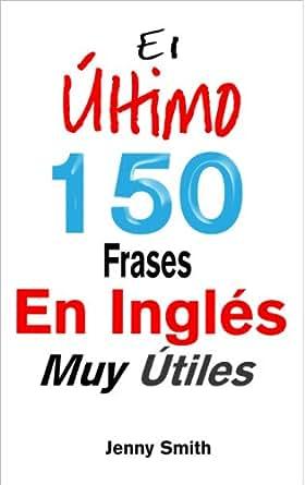 El Último! 150 Frases En Inglés Muy Útiles (Spanish Edition