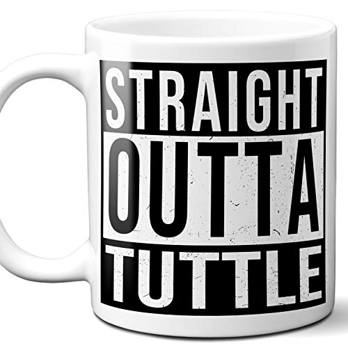 - Straight Outta Tuttle Souvenir Gift Mug. I Love City Town USA Lover Coffee Unique Tea Cup Men Women Birthday Mothers Day Fathers Day Christmas. 11 oz.