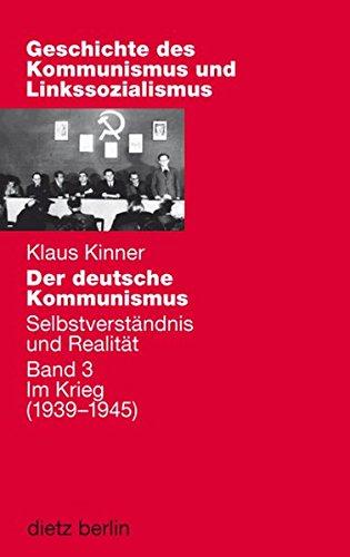 Der deutsche Kommunismus. Selbstverständnis und Realität / Der deutsche Kommunismus. Selbstverständnis und Realität: Band 3: Im Kriege (1939-1945) (Geschichte des Kommunismus und des Linkssozialismus)