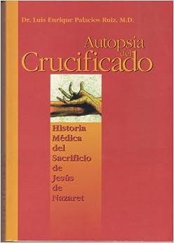Autopsia del crucificado: Historia medica del sacrificio