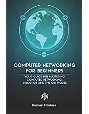 Computer Networking for Beginners: Your Guide for Mastering Computer Networking, Cisco IOS and the OSI Model