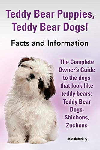 Teddy Bear Puppies, Teddy Bear Dogs! Facts and Information. the Complete Owner's Guide to the Dogs That Look Like Teddy Bears: Teddy Bear Dogs, -