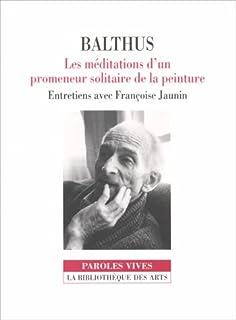 Balthus, les méditations d'un promeneur solitaire de la peinture / entretiens avec Françoise Jaunin, Balthus