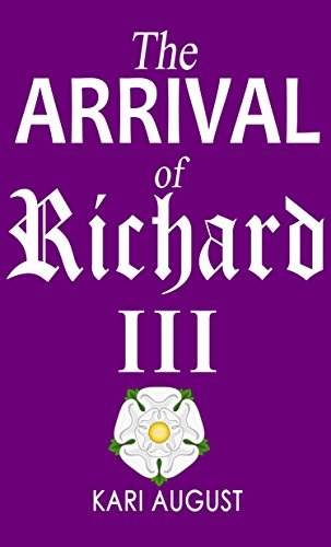 The Arrival of Richard III: An Unusual Tale of the King's Time and Travels (Richard III and his Travels Book 1) by [August, Kari]